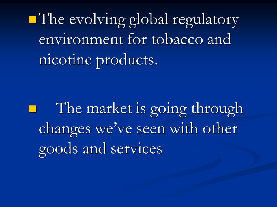 The evolving global regulatory environment for tobacco and nicotine products.