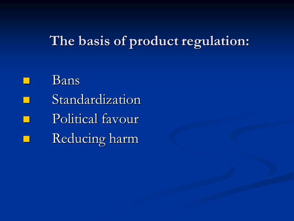 The basis of product regulation: Bans Bans Standardization Standardization Political favour Political favour Reducing harm Reducing harm