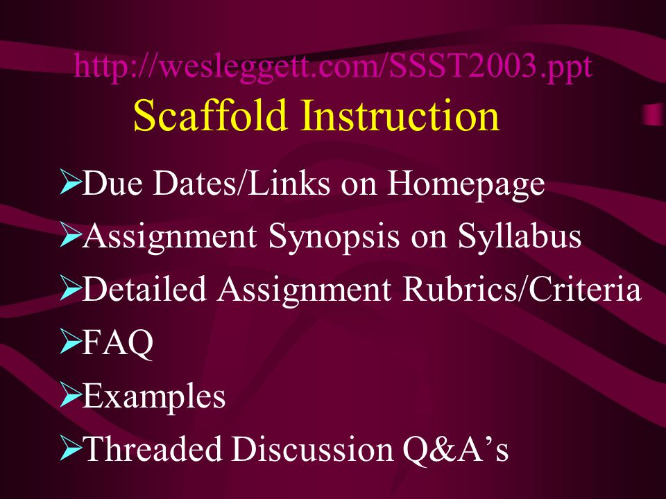 Scaffold Instruction  Due Dates/Links on Homepage  Assignment Synopsis on Syllabus  Detailed Assignment Rubrics/Criteria  FAQ  Examples  Threaded Discussion Q&A's http://wesleggett.com/SSST2003.ppt