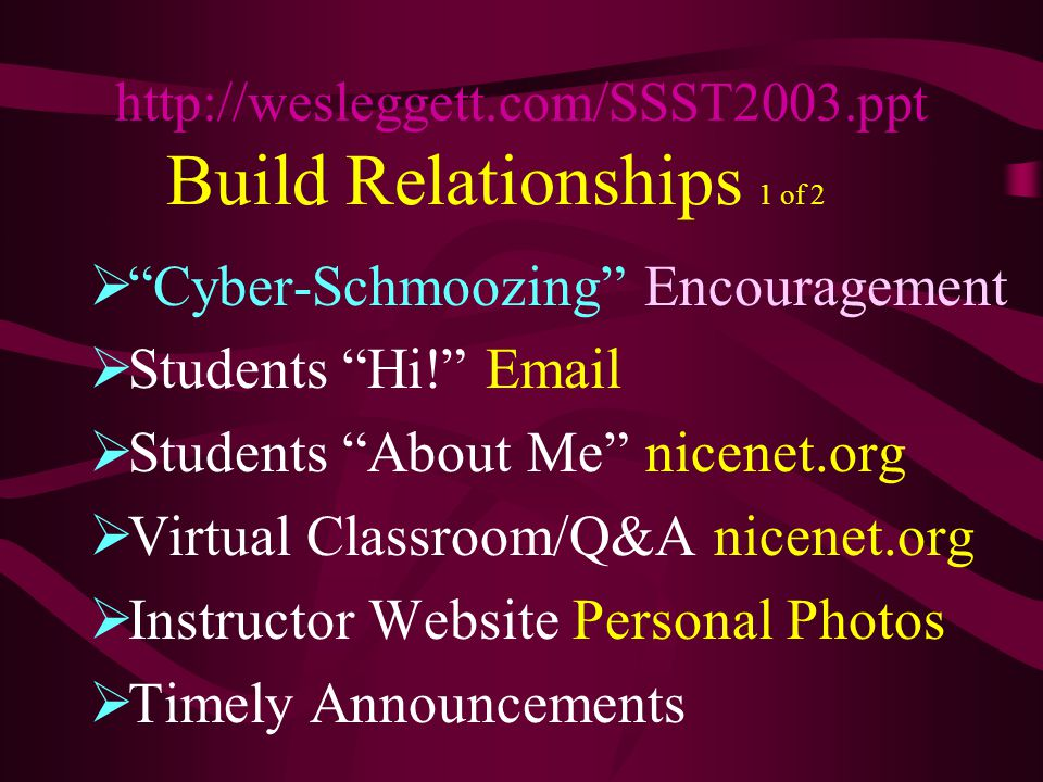Build Relationships 1 of 2  Cyber-Schmoozing Encouragement  Students Hi! Email  Students About Me nicenet.org  Virtual Classroom/Q&A nicenet.org  Instructor Website Personal Photos  Timely Announcements http://wesleggett.com/SSST2003.ppt