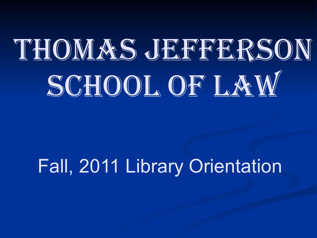 Fall, 2011 Library Orientation Thomas Jefferson School of Law