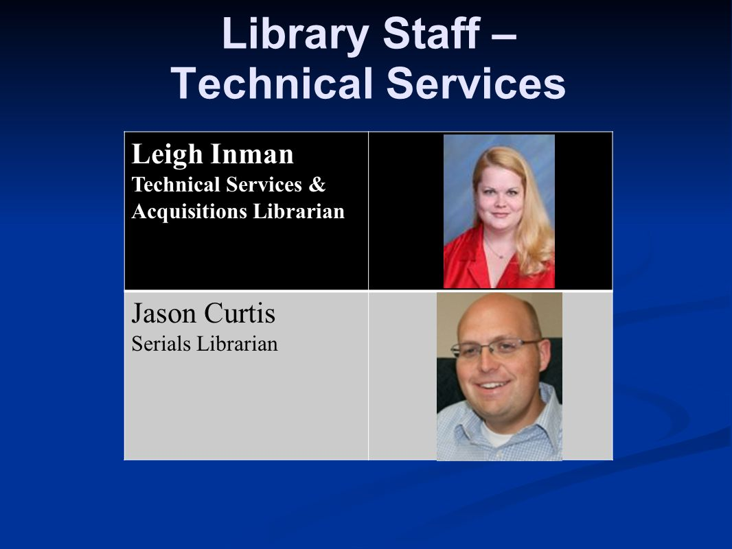 Library Staff – Technical Services Leigh Inman Technical Services & Acquisitions Librarian Jason Curtis Serials Librarian