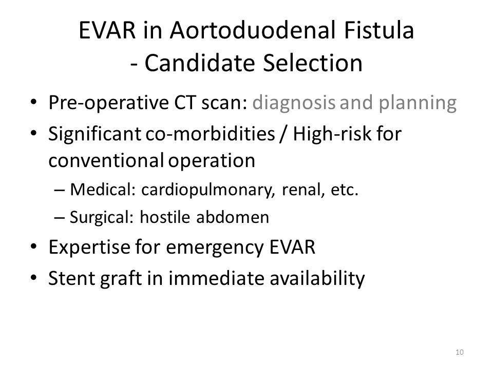 EVAR in Aortoduodenal Fistula - Candidate Selection Pre-operative CT scan: diagnosis and planning Significant co-morbidities / High-risk for conventio