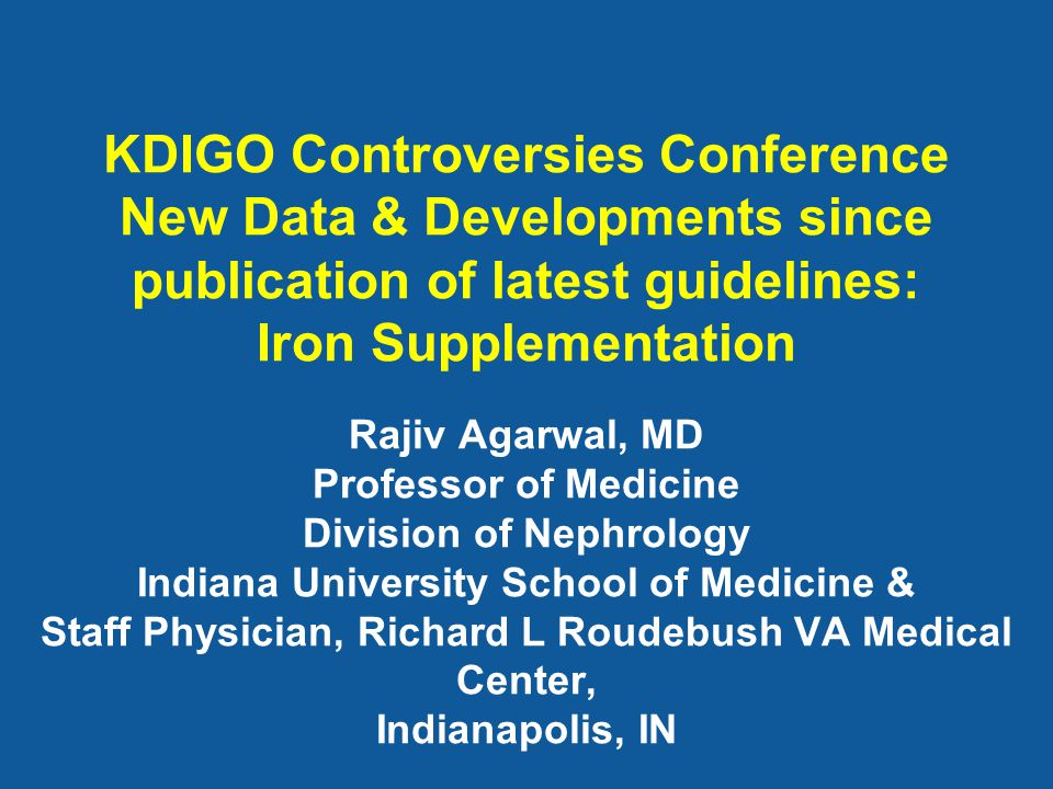 KDIGO Controversies Conference New Data & Developments since publication of latest guidelines: Iron Supplementation Rajiv Agarwal, MD Professor of Med