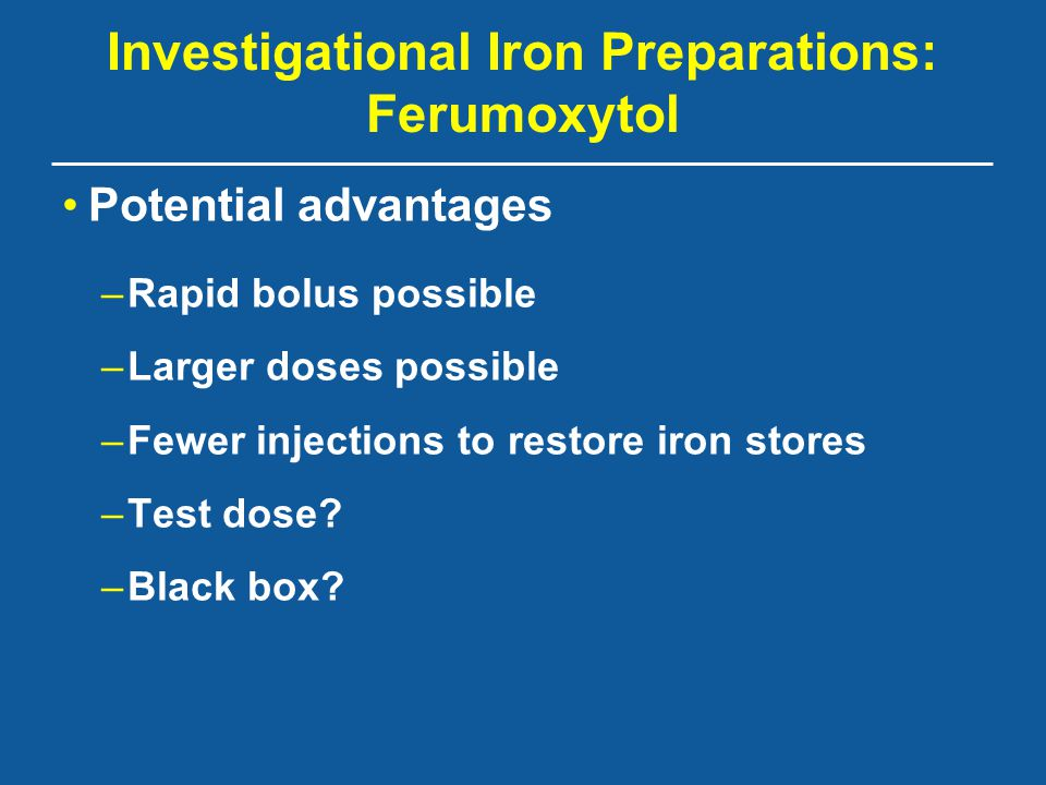 Investigational Iron Preparations: Ferumoxytol Potential advantages –Rapid bolus possible –Larger doses possible –Fewer injections to restore iron sto
