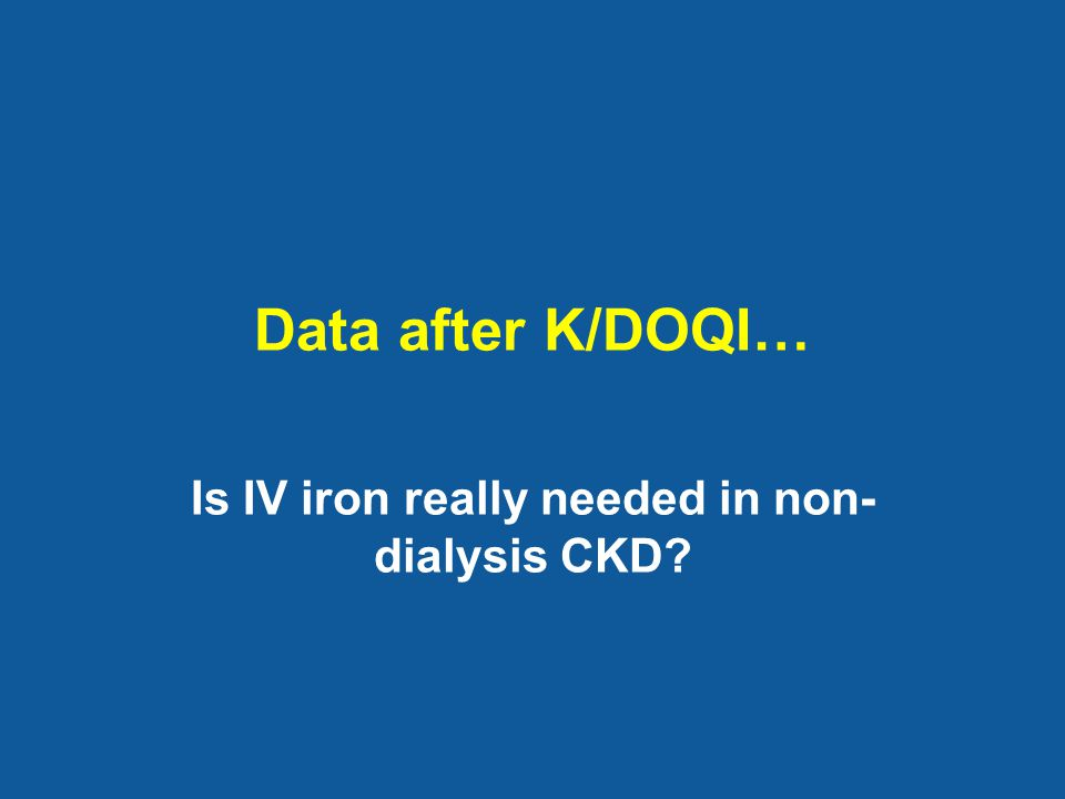 Data after K/DOQI… Is IV iron really needed in non- dialysis CKD?