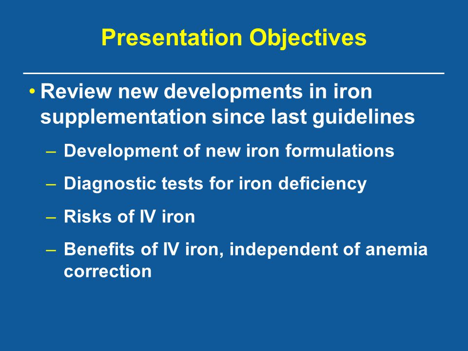 Presentation Objectives Review new developments in iron supplementation since last guidelines –Development of new iron formulations –Diagnostic tests for iron deficiency –Risks of IV iron –Benefits of IV iron, independent of anemia correction