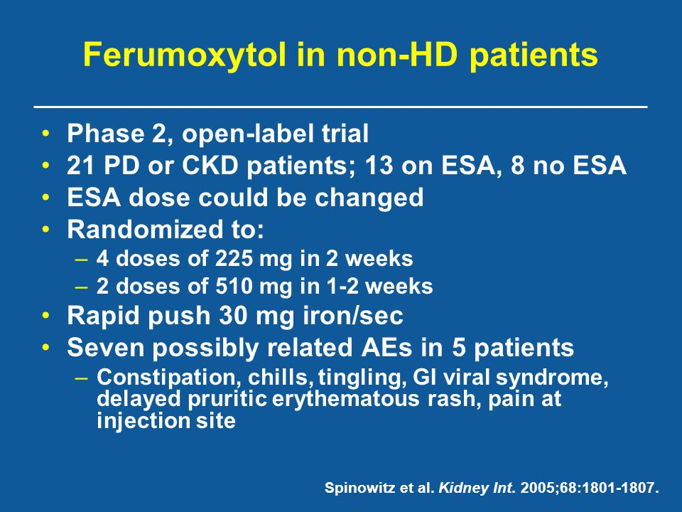 Ferumoxytol in non-HD patients Phase 2, open-label trial 21 PD or CKD patients; 13 on ESA, 8 no ESA ESA dose could be changed Randomized to: –4 doses