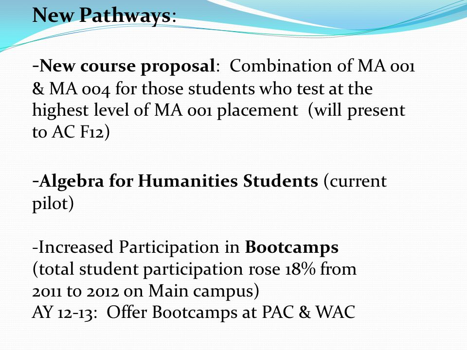 New Pathways: - New course proposal: Combination of MA 001 & MA 004 for those students who test at the highest level of MA 001 placement (will present to AC F12) - Algebra for Humanities Students (current pilot) -Increased Participation in Bootcamps (total student participation rose 18% from 2011 to 2012 on Main campus) AY 12-13: Offer Bootcamps at PAC & WAC