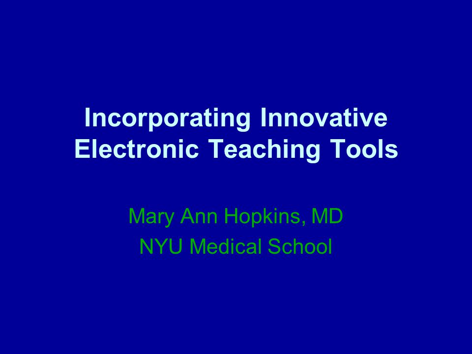 Incorporating Innovative Electronic Teaching Tools Mary Ann Hopkins, MD NYU Medical School