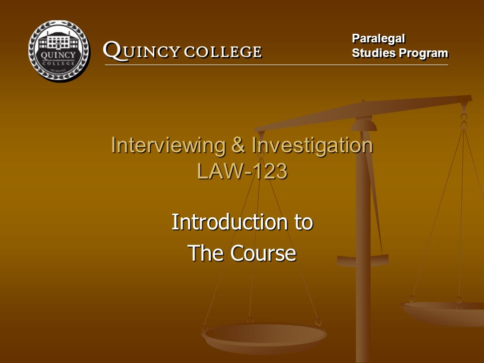 Q UINCY COLLEGE Paralegal Studies Program Paralegal Studies Program Interviewing & Investigation LAW-123 Introduction to The Course