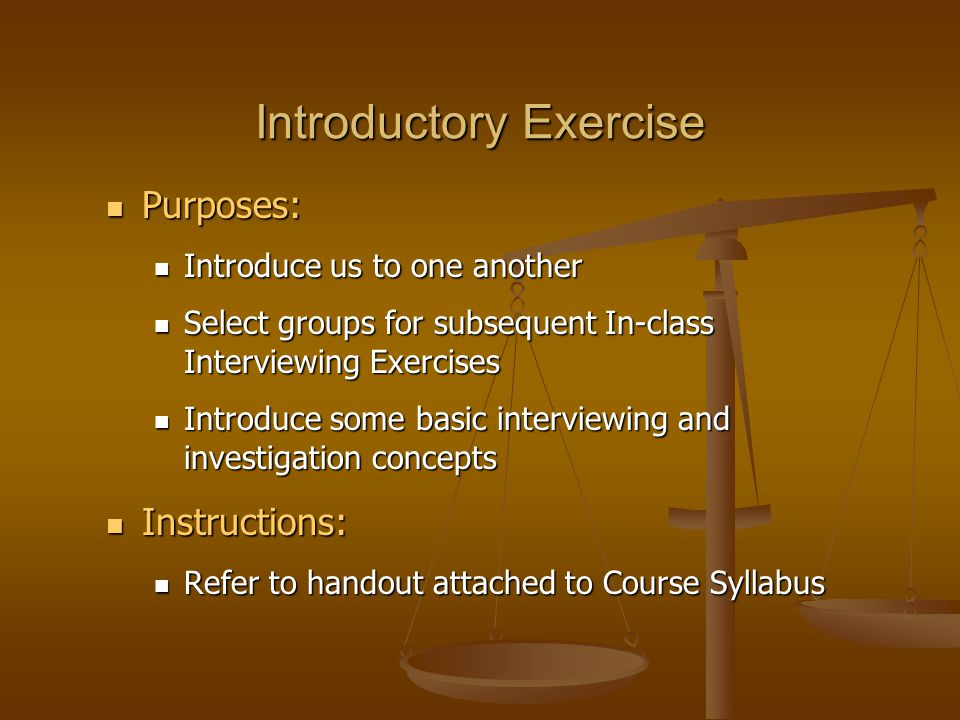 Introductory Exercise Purposes: Purposes: Introduce us to one another Introduce us to one another Select groups for subsequent In-class Interviewing Exercises Select groups for subsequent In-class Interviewing Exercises Introduce some basic interviewing and investigation concepts Introduce some basic interviewing and investigation concepts Instructions: Instructions: Refer to handout attached to Course Syllabus Refer to handout attached to Course Syllabus