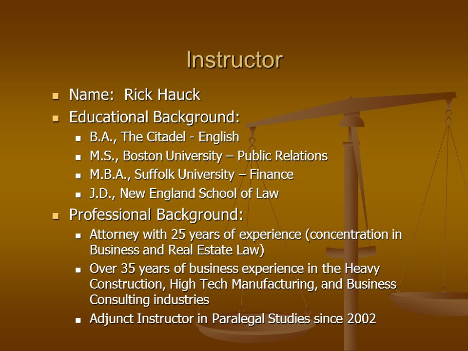 Instructor Name: Rick Hauck Name: Rick Hauck Educational Background: Educational Background: B.A., The Citadel - English B.A., The Citadel - English M.S., Boston University – Public Relations M.S., Boston University – Public Relations M.B.A., Suffolk University – Finance M.B.A., Suffolk University – Finance J.D., New England School of Law J.D., New England School of Law Professional Background: Professional Background: Attorney with 25 years of experience (concentration in Business and Real Estate Law) Attorney with 25 years of experience (concentration in Business and Real Estate Law) Over 35 years of business experience in the Heavy Construction, High Tech Manufacturing, and Business Consulting industries Over 35 years of business experience in the Heavy Construction, High Tech Manufacturing, and Business Consulting industries Adjunct Instructor in Paralegal Studies since 2002 Adjunct Instructor in Paralegal Studies since 2002
