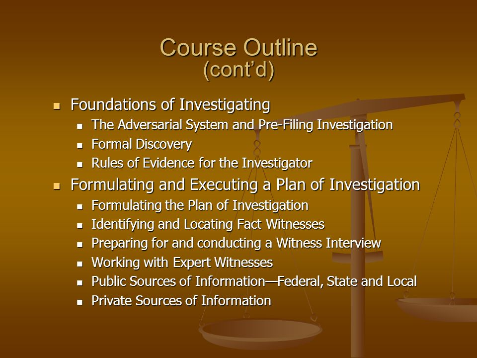 Course Outline (cont'd) Foundations of Investigating Foundations of Investigating The Adversarial System and Pre-Filing Investigation The Adversarial System and Pre-Filing Investigation Formal Discovery Formal Discovery Rules of Evidence for the Investigator Rules of Evidence for the Investigator Formulating and Executing a Plan of Investigation Formulating and Executing a Plan of Investigation Formulating the Plan of Investigation Formulating the Plan of Investigation Identifying and Locating Fact Witnesses Identifying and Locating Fact Witnesses Preparing for and conducting a Witness Interview Preparing for and conducting a Witness Interview Working with Expert Witnesses Working with Expert Witnesses Public Sources of Information—Federal, State and Local Public Sources of Information—Federal, State and Local Private Sources of Information Private Sources of Information