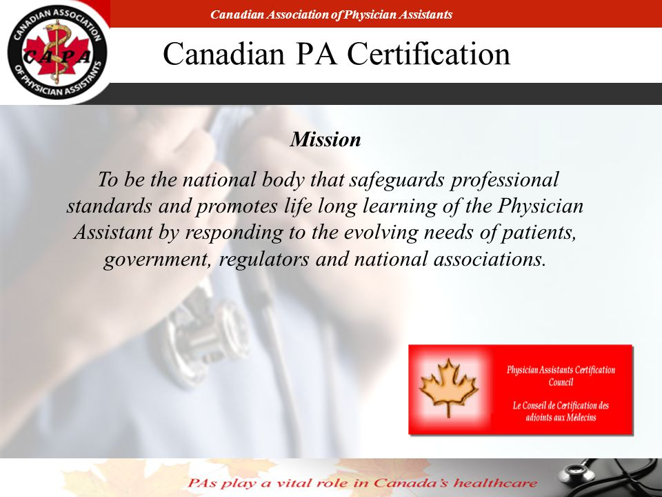 Canadian Association of Physician Assistants Canadian PA Certification Mission To be the national body that safeguards professional standards and promotes life long learning of the Physician Assistant by responding to the evolving needs of patients, government, regulators and national associations.