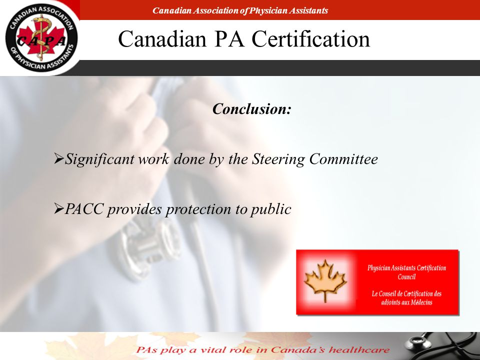 Canadian Association of Physician Assistants Canadian PA Certification Conclusion:  Significant work done by the Steering Committee  PACC provides protection to public