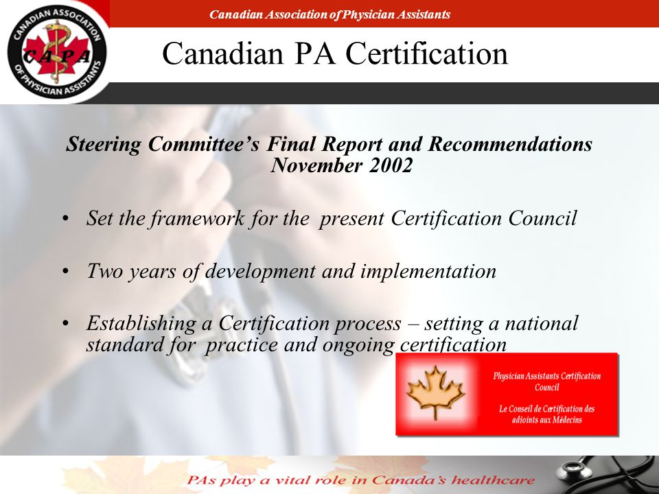 Canadian Association of Physician Assistants Canadian PA Certification Steering Committee's Final Report and Recommendations November 2002 Set the framework for the present Certification Council Two years of development and implementation Establishing a Certification process – setting a national standard for practice and ongoing certification