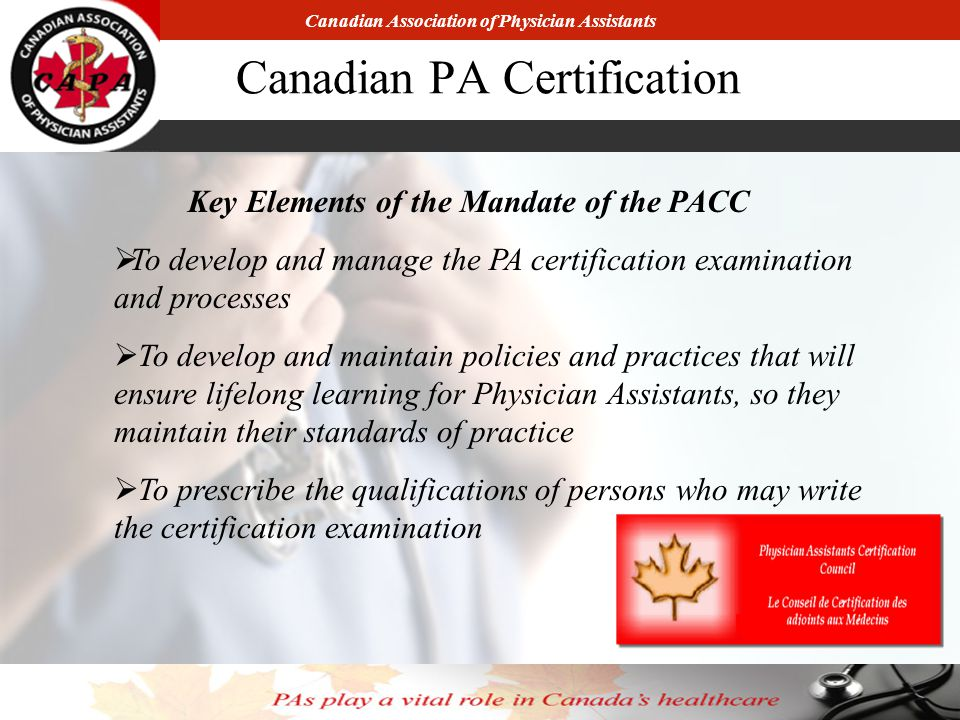 Canadian Association of Physician Assistants Canadian PA Certification Key Elements of the Mandate of the PACC  To develop and manage the PA certification examination and processes  To develop and maintain policies and practices that will ensure lifelong learning for Physician Assistants, so they maintain their standards of practice  To prescribe the qualifications of persons who may write the certification examination