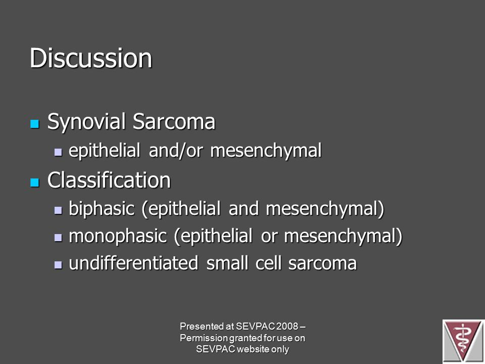 Discussion Synovial Sarcoma Synovial Sarcoma epithelial and/or mesenchymal epithelial and/or mesenchymal Classification Classification biphasic (epithelial and mesenchymal) biphasic (epithelial and mesenchymal) monophasic (epithelial or mesenchymal) monophasic (epithelial or mesenchymal) undifferentiated small cell sarcoma undifferentiated small cell sarcoma Presented at SEVPAC 2008 – Permission granted for use on SEVPAC website only