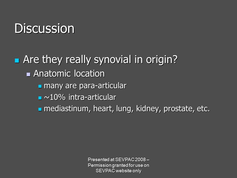Discussion Are they really synovial in origin? Are they really synovial in origin? Anatomic location Anatomic location many are para-articular many ar