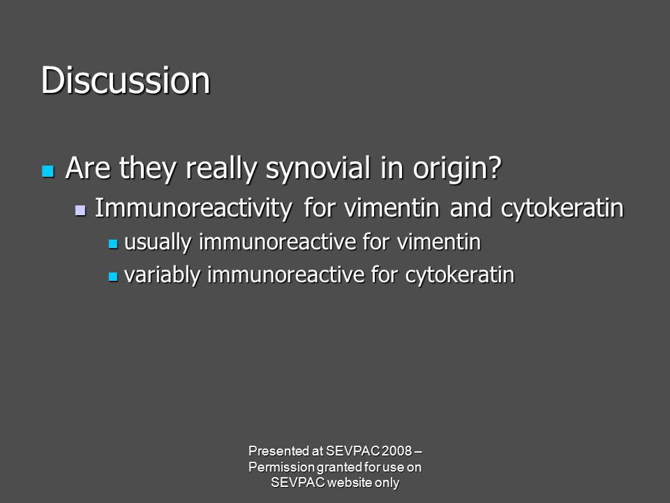 Discussion Are they really synovial in origin? Are they really synovial in origin? Immunoreactivity for vimentin and cytokeratin Immunoreactivity for