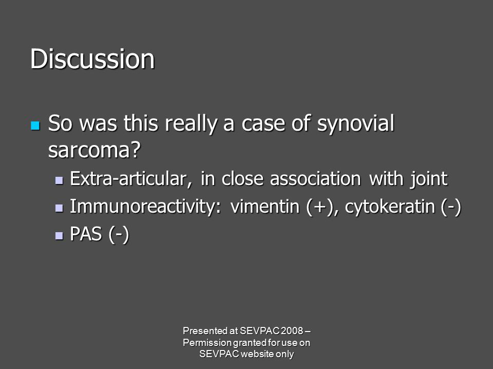 Discussion So was this really a case of synovial sarcoma? So was this really a case of synovial sarcoma? Extra-articular, in close association with jo