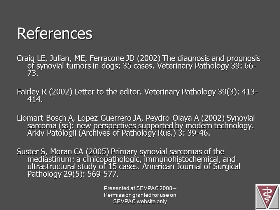 References Craig LE, Julian, ME, Ferracone JD (2002) The diagnosis and prognosis of synovial tumors in dogs: 35 cases. Veterinary Pathology 39: 66- 73