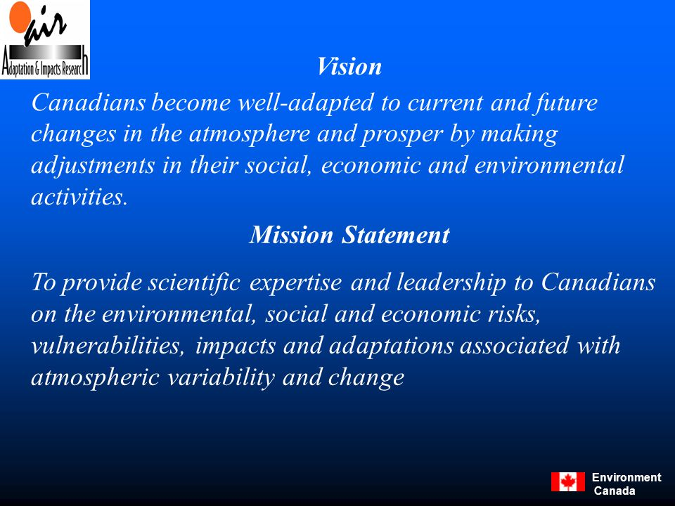 Environment Canada Mission Statement To provide scientific expertise and leadership to Canadians on the environmental, social and economic risks, vulnerabilities, impacts and adaptations associated with atmospheric variability and change Vision Canadians become well-adapted to current and future changes in the atmosphere and prosper by making adjustments in their social, economic and environmental activities.
