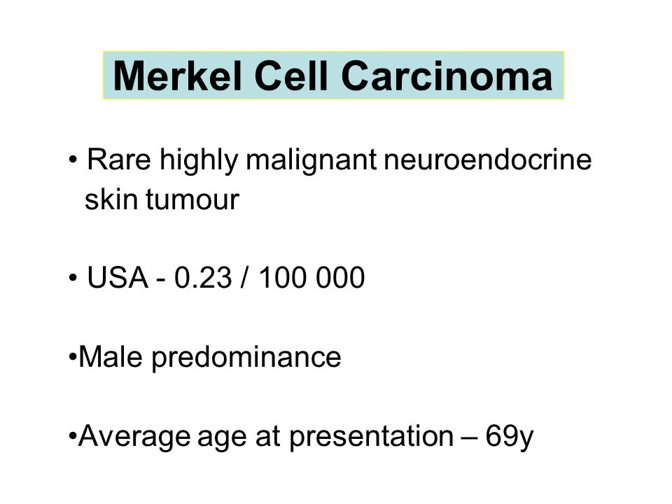 Merkel Cell Carcinoma Rare highly malignant neuroendocrine skin tumour USA - 0.23 / 100 000 Male predominance Average age at presentation – 69y Merkel Cell Carcinoma