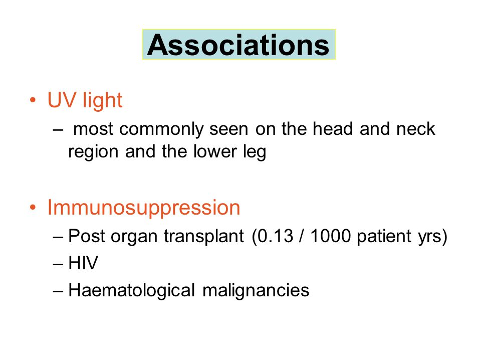 Associations UV light – most commonly seen on the head and neck region and the lower leg Immunosuppression –Post organ transplant (0.13 / 1000 patient yrs) –HIV –Haematological malignancies Associations