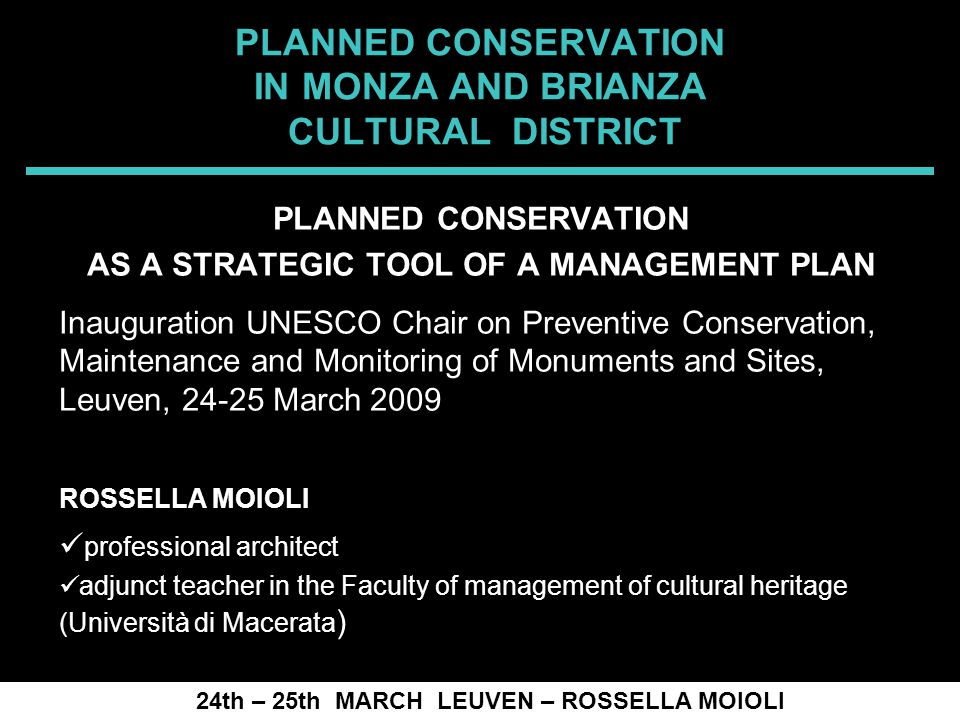SPRECOMAH 2008 PLANNED CONSERVATION IN MONZA AND BRIANZA CULTURAL DISTRICT 24th – 25th MARCH LEUVEN – ROSSELLA MOIOLI PLANNED CONSERVATION AS A STRATEGIC TOOL OF A MANAGEMENT PLAN Inauguration UNESCO Chair on Preventive Conservation, Maintenance and Monitoring of Monuments and Sites, Leuven, 24-25 March 2009 ROSSELLA MOIOLI professional architect adjunct teacher in the Faculty of management of cultural heritage (Università di Macerata )