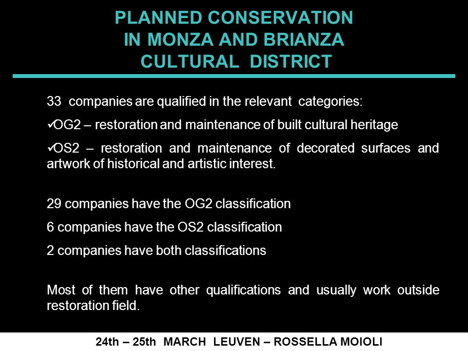 SPRECOMAH 2008 PLANNED CONSERVATION IN MONZA AND BRIANZA CULTURAL DISTRICT 24th – 25th MARCH LEUVEN – ROSSELLA MOIOLI 33 companies are qualified in the relevant categories: OG2 – restoration and maintenance of built cultural heritage OS2 – restoration and maintenance of decorated surfaces and artwork of historical and artistic interest.