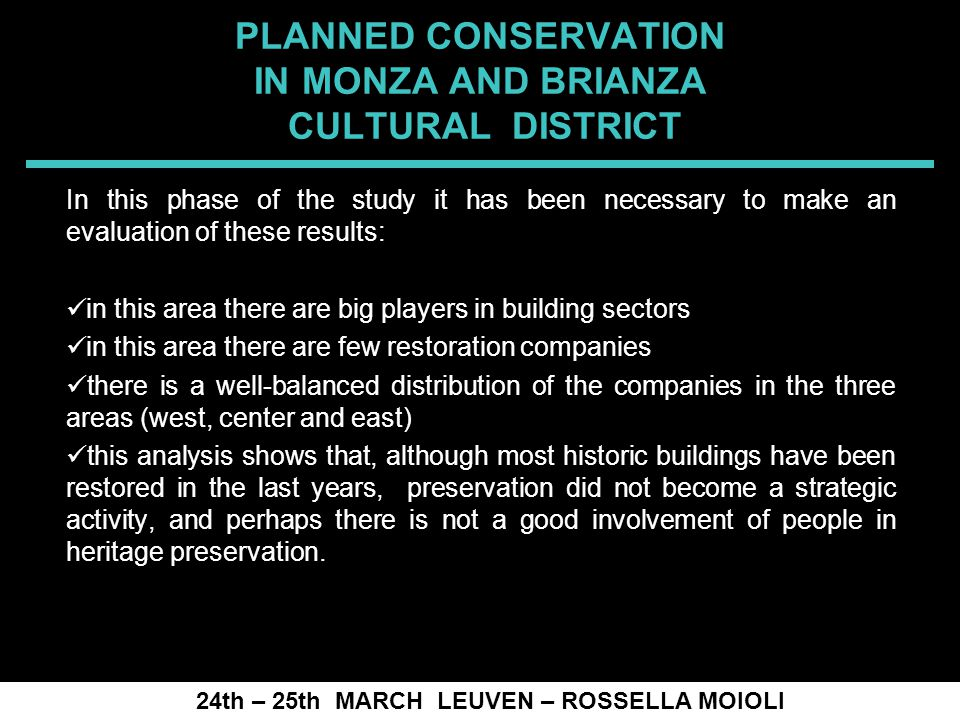 SPRECOMAH 2008 PLANNED CONSERVATION IN MONZA AND BRIANZA CULTURAL DISTRICT In this phase of the study it has been necessary to make an evaluation of these results: in this area there are big players in building sectors in this area there are few restoration companies there is a well-balanced distribution of the companies in the three areas (west, center and east) this analysis shows that, although most historic buildings have been restored in the last years, preservation did not become a strategic activity, and perhaps there is not a good involvement of people in heritage preservation.