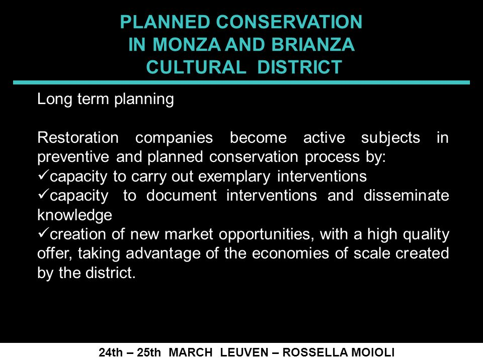 SPRECOMAH 2008 24th – 25th MARCH LEUVEN – ROSSELLA MOIOLI Long term planning Restoration companies become active subjects in preventive and planned conservation process by: capacity to carry out exemplary interventions capacity to document interventions and disseminate knowledge creation of new market opportunities, with a high quality offer, taking advantage of the economies of scale created by the district.