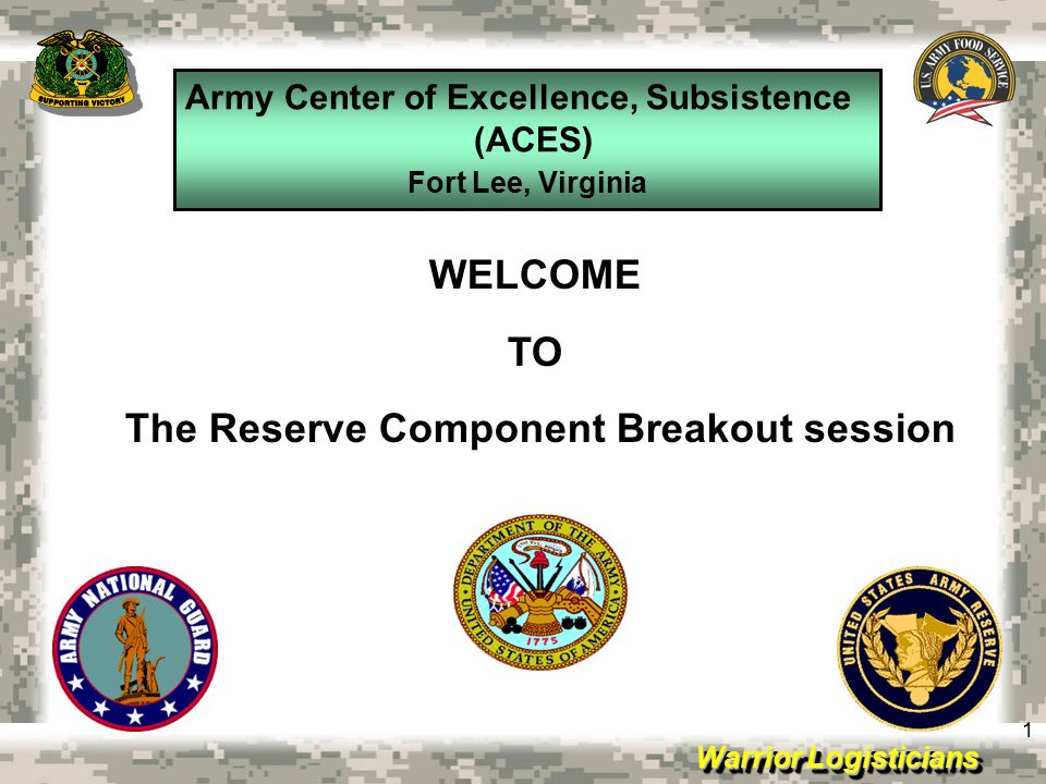 Warrior Logisticians Army Center of Excellence, Subsistence (ACES) Fort Lee, Virginia 1 WELCOME TO The Reserve Component Breakout session