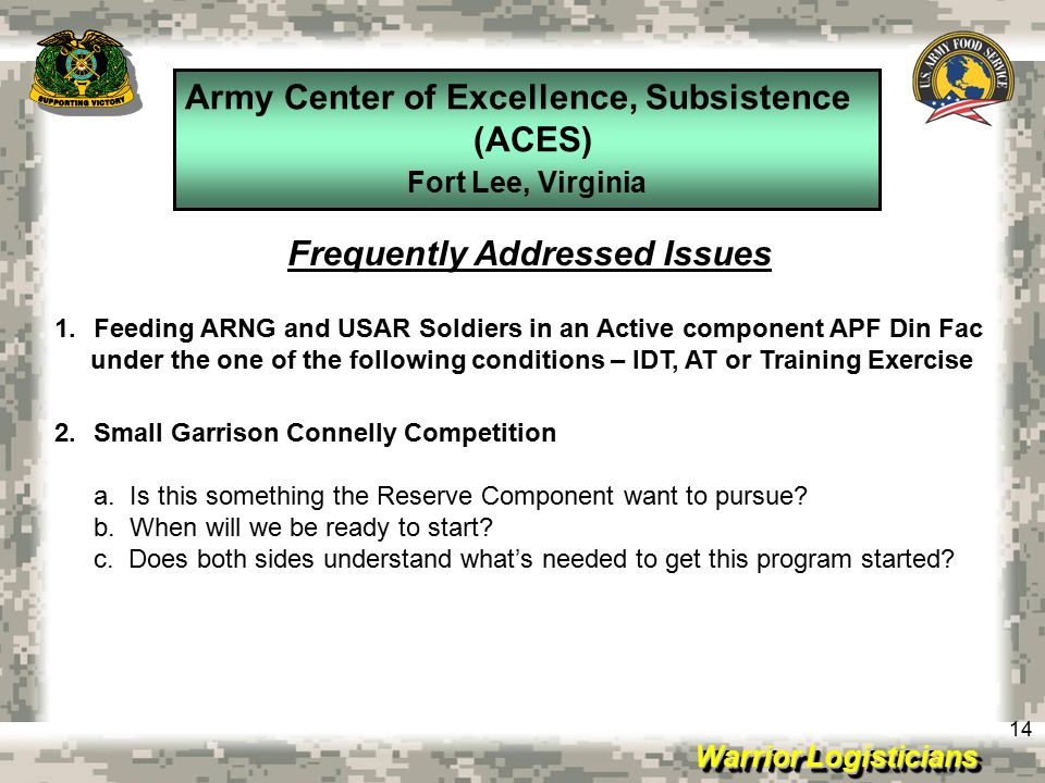 Warrior Logisticians Army Center of Excellence, Subsistence (ACES) Fort Lee, Virginia 14 Frequently Addressed Issues 1.Feeding ARNG and USAR Soldiers in an Active component APF Din Fac under the one of the following conditions – IDT, AT or Training Exercise 2.Small Garrison Connelly Competition a.