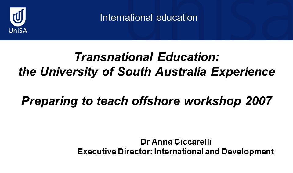 International education Transnational Education: the University of South Australia Experience Preparing to teach offshore workshop 2007 Dr Anna Ciccarelli Executive Director: International and Development