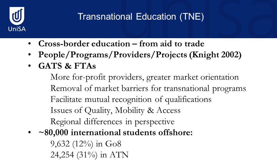 Cross-border education – from aid to trade People/Programs/Providers/Projects (Knight 2002) GATS & FTAs More for-profit providers, greater market orientation Removal of market barriers for transnational programs Facilitate mutual recognition of qualifications Issues of Quality, Mobility & Access Regional differences in perspective ~80,000 international students offshore: 9,632 (12%) in Go8 24,254 (31%) in ATN Transnational Education (TNE)