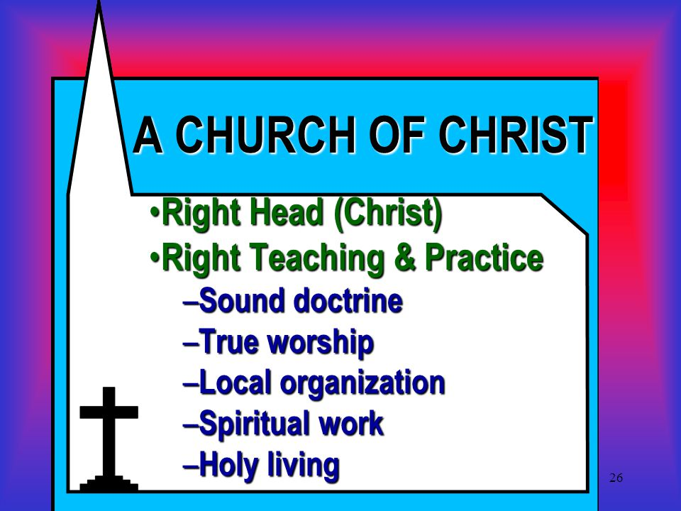 26 A CHURCH OF CHRIST Right Head (Christ) Right Head (Christ) Right Teaching & Practice Right Teaching & Practice – Sound doctrine – True worship – Local organization – Spiritual work – Holy living