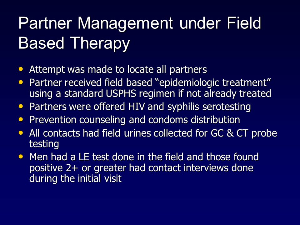 Partner Management under Field Based Therapy Attempt was made to locate all partners Attempt was made to locate all partners Partner received field based epidemiologic treatment using a standard USPHS regimen if not already treated Partner received field based epidemiologic treatment using a standard USPHS regimen if not already treated Partners were offered HIV and syphilis serotesting Partners were offered HIV and syphilis serotesting Prevention counseling and condoms distribution Prevention counseling and condoms distribution All contacts had field urines collected for GC & CT probe testing All contacts had field urines collected for GC & CT probe testing Men had a LE test done in the field and those found positive 2+ or greater had contact interviews done during the initial visit Men had a LE test done in the field and those found positive 2+ or greater had contact interviews done during the initial visit