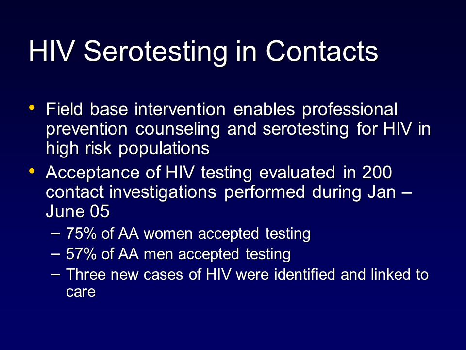 HIV Serotesting in Contacts Field base intervention enables professional prevention counseling and serotesting for HIV in high risk populations Field base intervention enables professional prevention counseling and serotesting for HIV in high risk populations Acceptance of HIV testing evaluated in 200 contact investigations performed during Jan – June 05 Acceptance of HIV testing evaluated in 200 contact investigations performed during Jan – June 05 – 75% of AA women accepted testing – 57% of AA men accepted testing – Three new cases of HIV were identified and linked to care