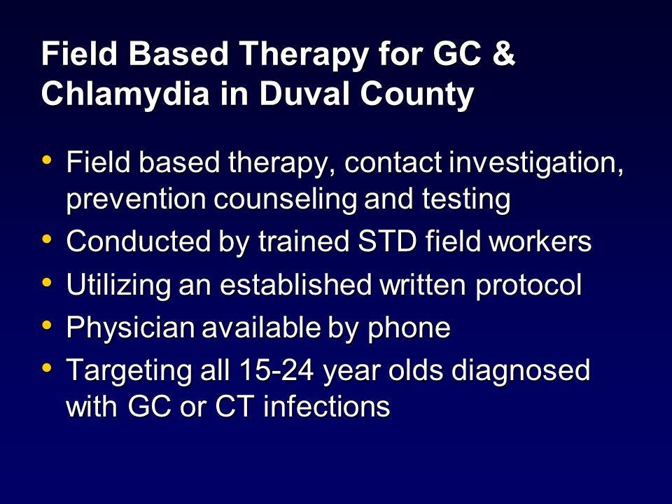 Field Based Therapy for GC & Chlamydia in Duval County Assure appropriate treatment of infection Assure appropriate treatment of infection Contact interview Contact interview Prevention counseling Prevention counseling Condom distribution Condom distribution Syphilis and HIV serotesting with consent Syphilis and HIV serotesting with consent