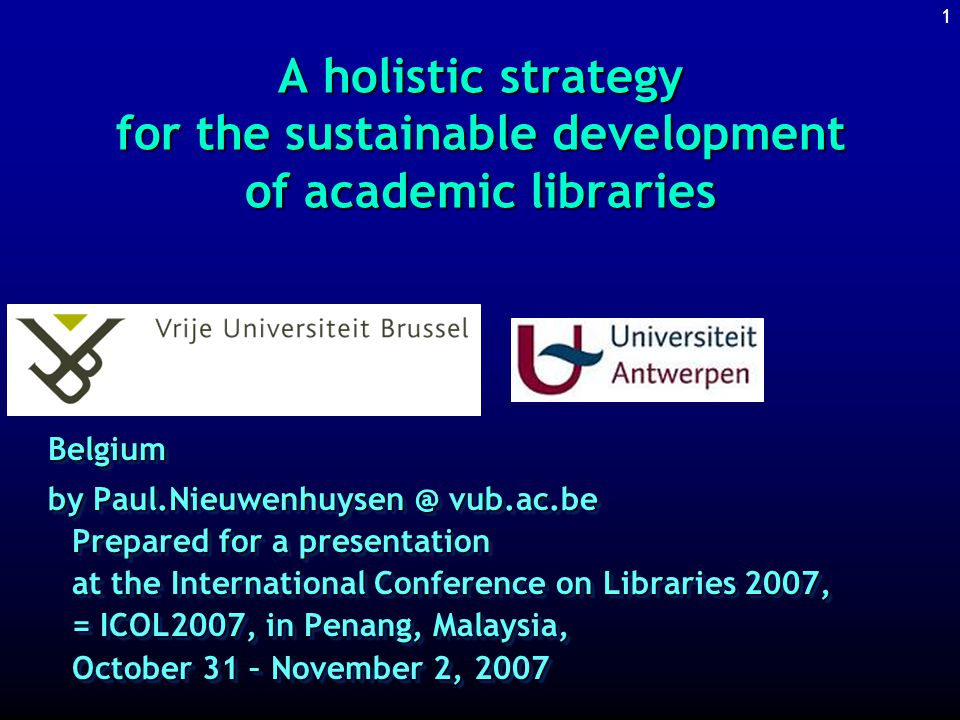 1 A holistic strategy for the sustainable development of academic libraries Belgium by Paul.Nieuwenhuysen @ vub.ac.be Prepared for a presentation at the International Conference on Libraries 2007, = ICOL2007, in Penang, Malaysia, October 31 – November 2, 2007 Belgium