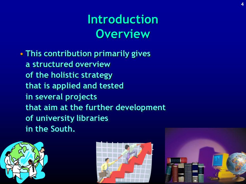 4 Introduction Overview This contribution primarily gives a structured overview of the holistic strategy that is applied and tested in several projects that aim at the further development of university libraries in the South.This contribution primarily gives a structured overview of the holistic strategy that is applied and tested in several projects that aim at the further development of university libraries in the South.