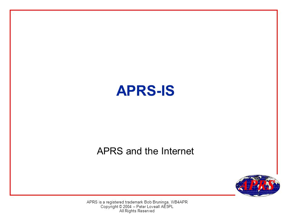 APRS is a registered trademark Bob Bruninga, WB4APR Copyright © 2004 – Peter Loveall AE5PL All Rights Reserved APRS-IS APRS and the Internet