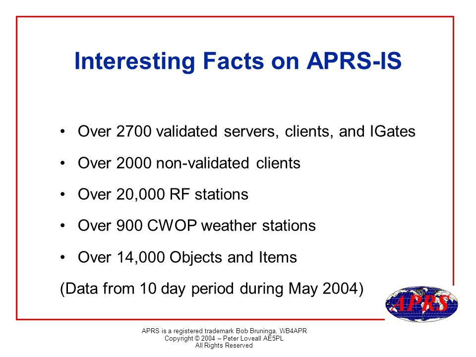 APRS is a registered trademark Bob Bruninga, WB4APR Copyright © 2004 – Peter Loveall AE5PL All Rights Reserved Interesting Facts on APRS-IS Over 2700 validated servers, clients, and IGates Over 2000 non-validated clients Over 20,000 RF stations Over 900 CWOP weather stations Over 14,000 Objects and Items (Data from 10 day period during May 2004)