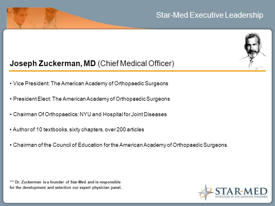 Star-Med Executive Leadership Joseph Zuckerman, MD (Chief Medical Officer) Vice President: The American Academy of Orthopaedic Surgeons President Elect: The American Academy of Orthopaedic Surgeons Chairman Of Orthopaedics: NYU and Hospital for Joint Diseases Author of 10 textbooks, sixty chapters, over 200 articles Chairman of the Council of Education for the American Academy of Orthopaedic Surgeons.