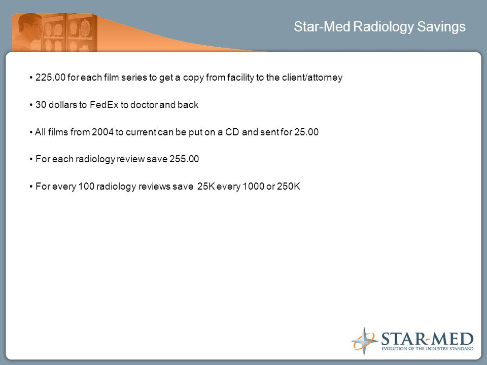 Star-Med Radiology Savings 225.00 for each film series to get a copy from facility to the client/attorney 30 dollars to FedEx to doctor and back All films from 2004 to current can be put on a CD and sent for 25.00 For each radiology review save 255.00 For every 100 radiology reviews save 25K every 1000 or 250K