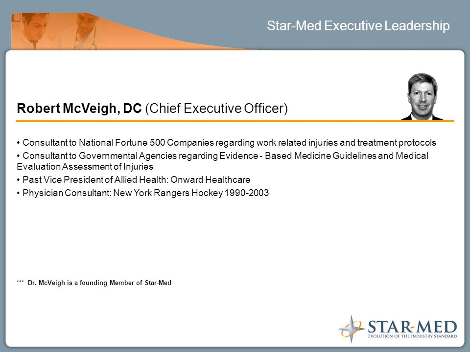 Star-Med Executive Leadership Robert McVeigh, DC (Chief Executive Officer) Consultant to National Fortune 500 Companies regarding work related injurie