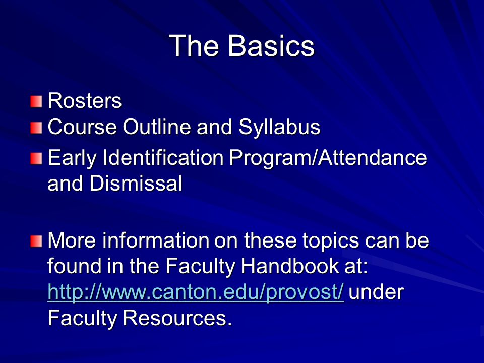 The Basics Rosters Course Outline and Syllabus Early Identification Program/Attendance and Dismissal More information on these topics can be found in the Faculty Handbook at: http://www.canton.edu/provost/ under Faculty Resources.